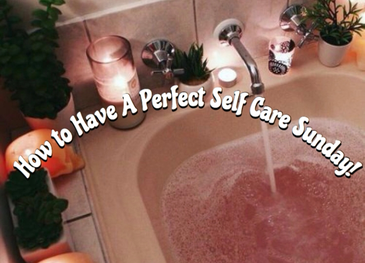 How to Have A Perfect Self Care Sunday!